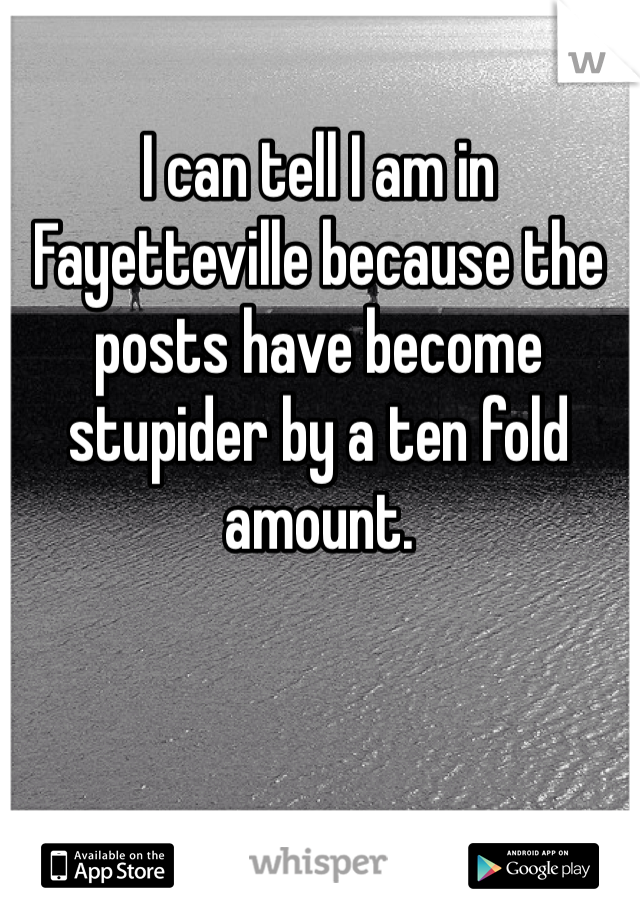 I can tell I am in Fayetteville because the posts have become stupider by a ten fold amount.