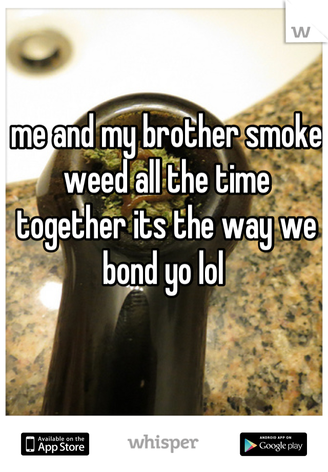 me and my brother smoke weed all the time together its the way we bond yo lol
