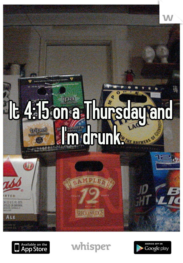 It 4:15 on a Thursday and I'm drunk.