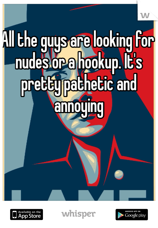 All the guys are looking for nudes or a hookup. It's pretty pathetic and annoying