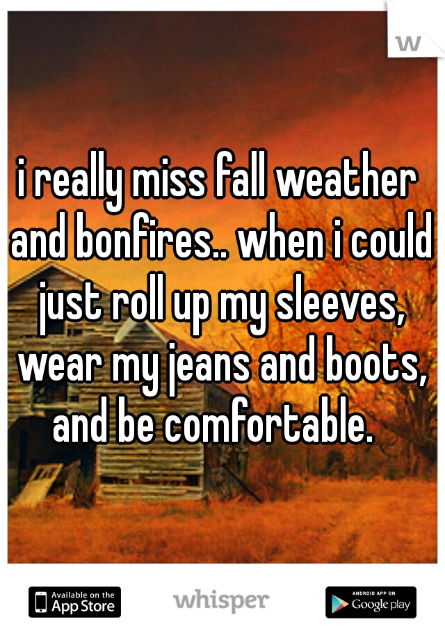 i really miss fall weather and bonfires.. when i could just roll up my sleeves, wear my jeans and boots, and be comfortable.