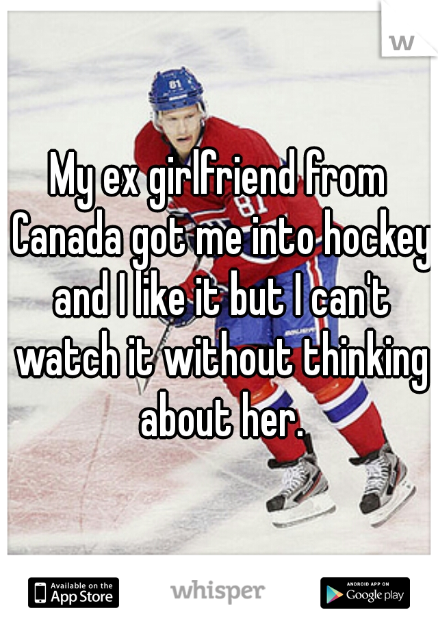 My ex girlfriend from Canada got me into hockey and I like it but I can't watch it without thinking about her.