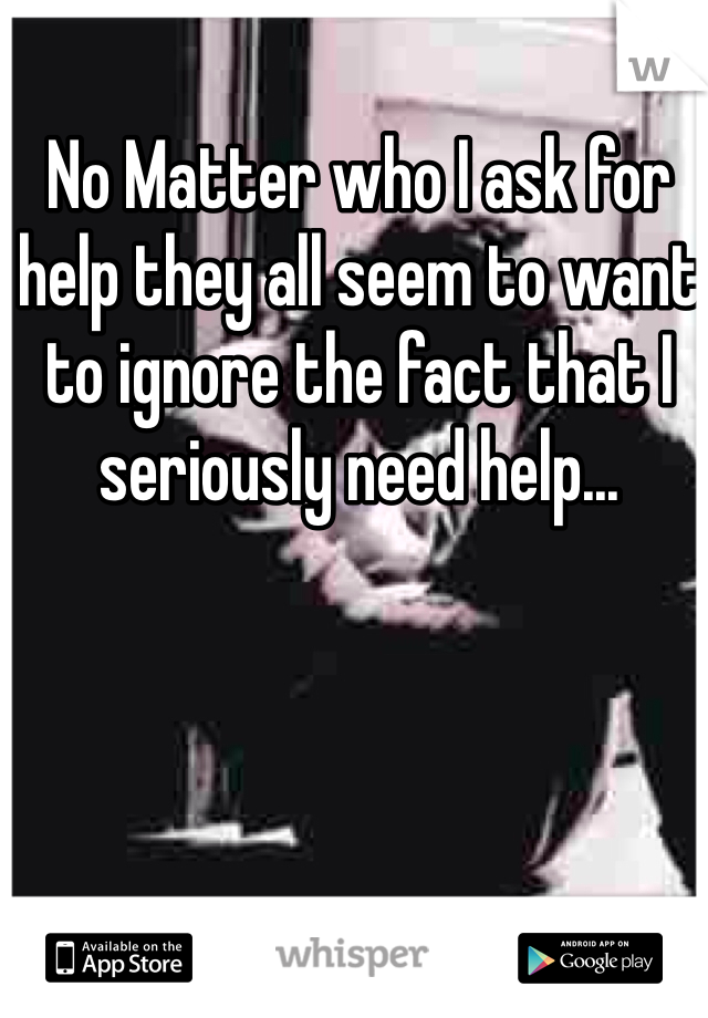 No Matter who I ask for help they all seem to want to ignore the fact that I seriously need help...