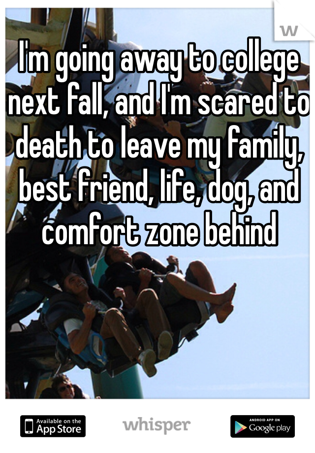 I'm going away to college next fall, and I'm scared to death to leave my family, best friend, life, dog, and comfort zone behind