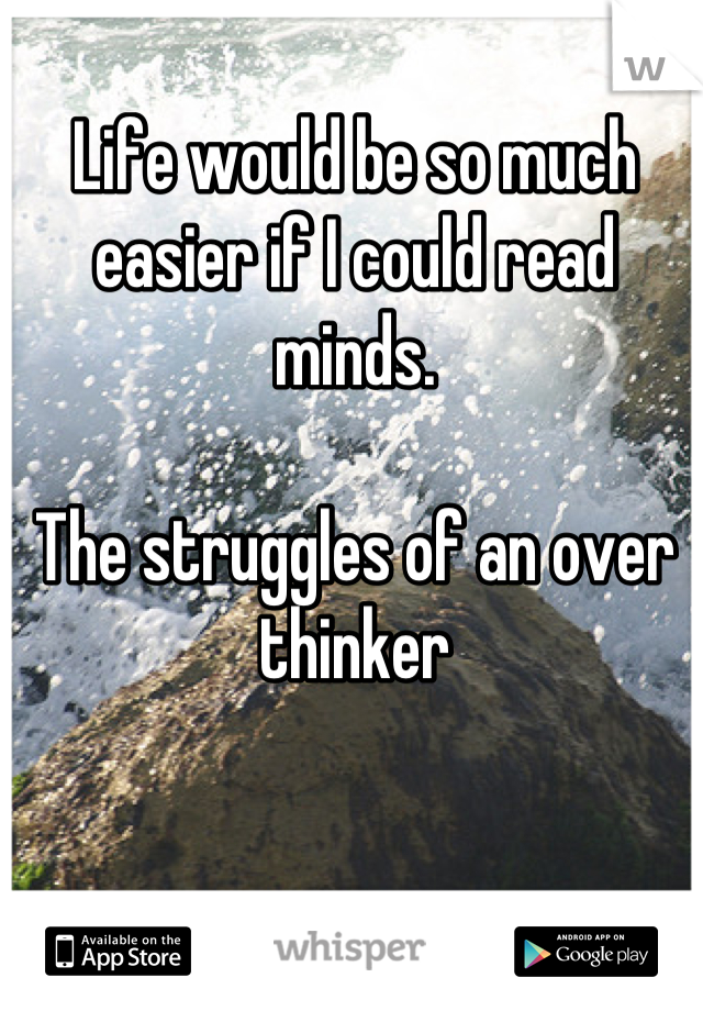 Life would be so much easier if I could read minds.  The struggles of an over thinker
