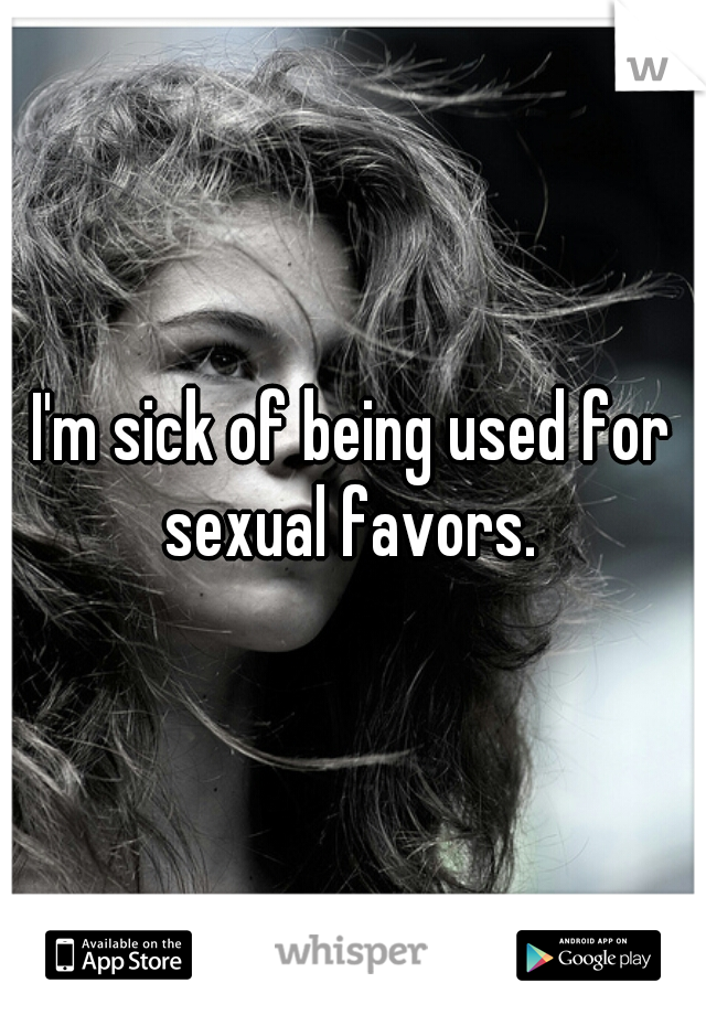 I'm sick of being used for sexual favors.