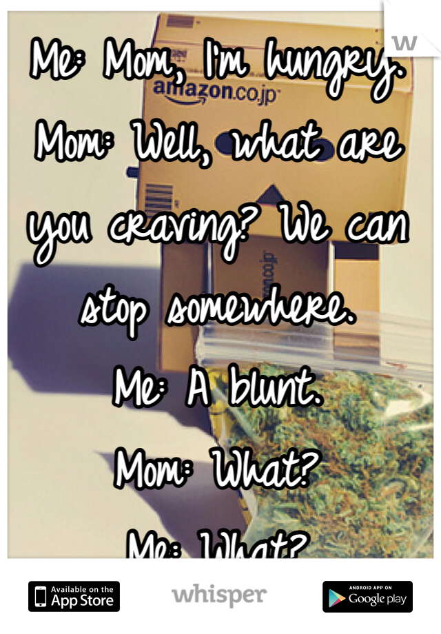 Me: Mom, I'm hungry.  Mom: Well, what are you craving? We can stop somewhere.  Me: A blunt. Mom: What? Me: What?