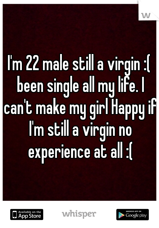 I'm 22 male still a virgin :( been single all my life. I can't make my girl Happy if I'm still a virgin no experience at all :(