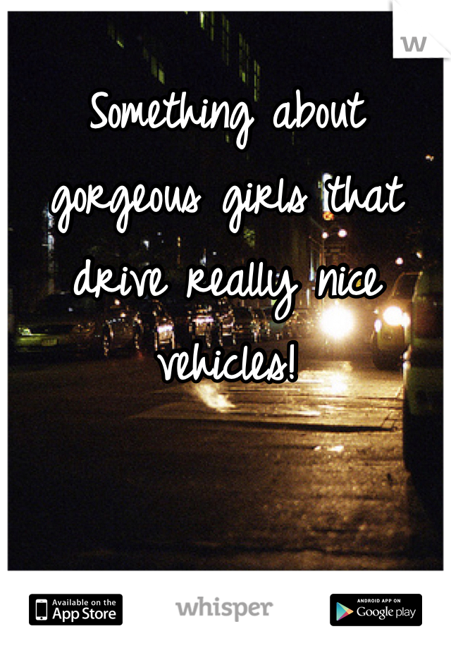 Something about gorgeous girls that drive really nice vehicles!