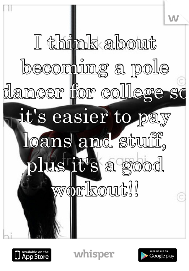 I think about becoming a pole dancer for college so it's easier to pay loans and stuff, plus it's a good  workout!!