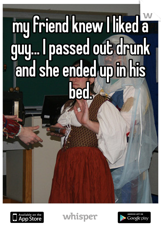 my friend knew I liked a guy... I passed out drunk and she ended up in his bed.