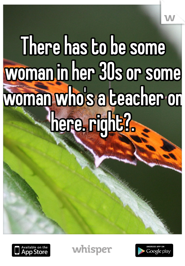 There has to be some woman in her 30s or some woman who's a teacher on here. right?.
