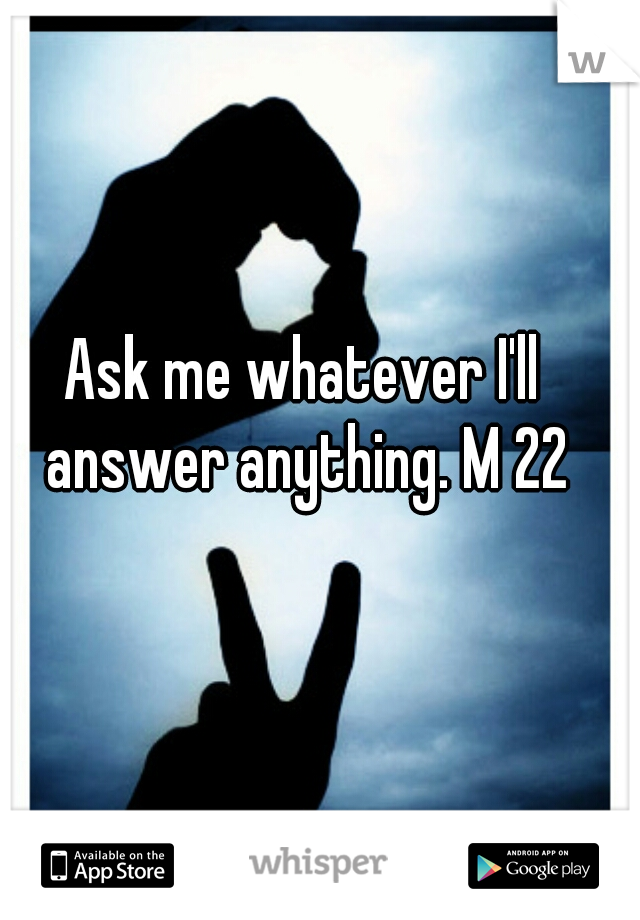 Ask me whatever I'll answer anything. M 22
