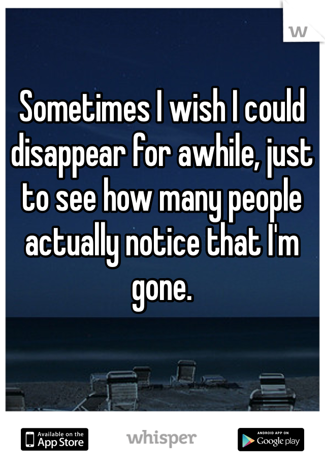 Sometimes I wish I could disappear for awhile, just to see how many people actually notice that I'm gone.