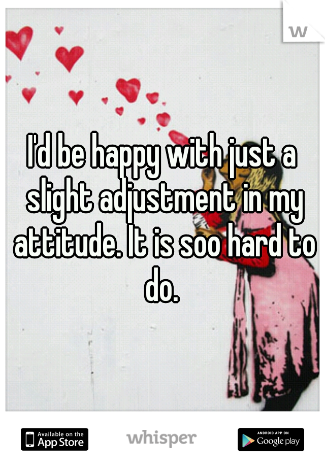 I'd be happy with just a slight adjustment in my attitude. It is soo hard to do.