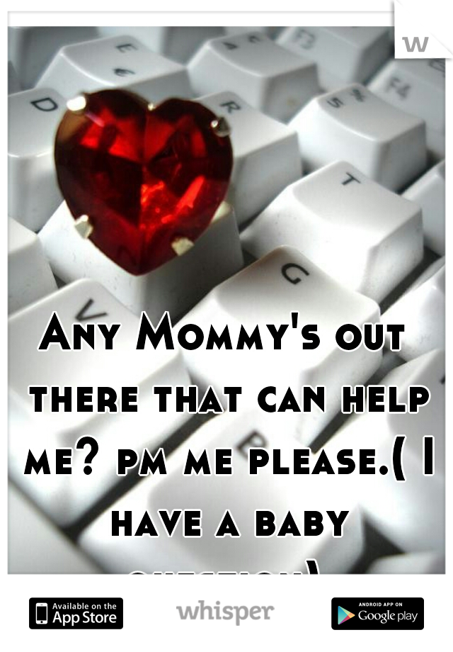 Any Mommy's out there that can help me? pm me please.( I have a baby question)