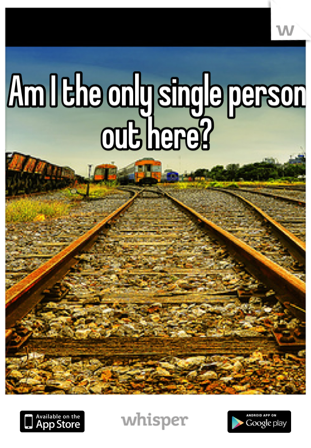 Am I the only single person out here?