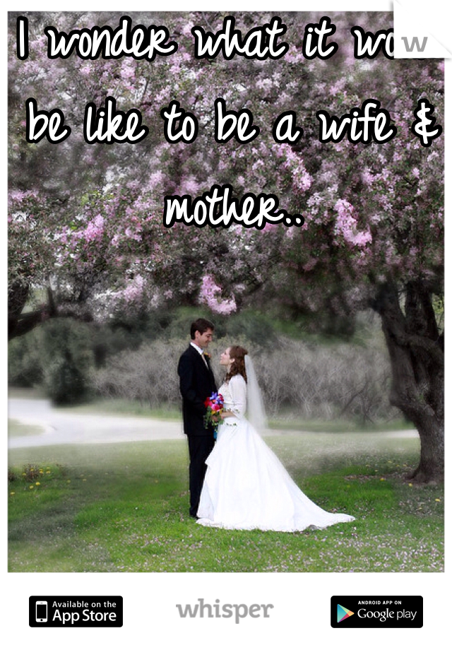 I wonder what it would be like to be a wife & mother..