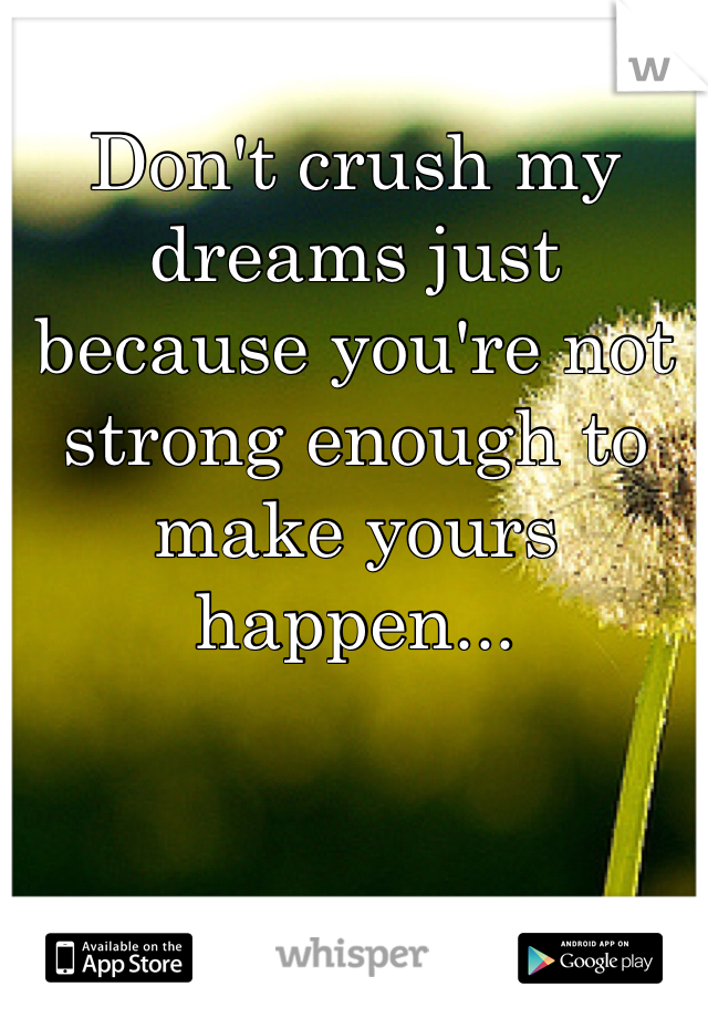 Don't crush my dreams just because you're not strong enough to make yours happen...