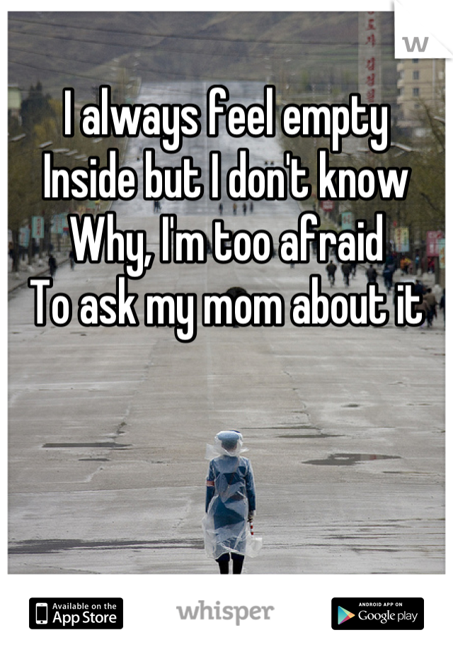 I always feel empty  Inside but I don't know Why, I'm too afraid To ask my mom about it