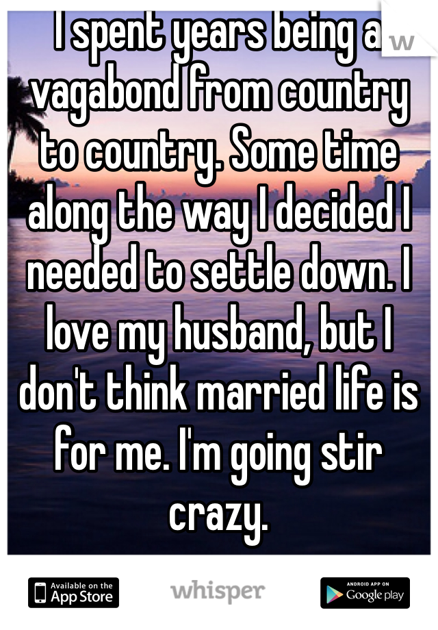 I spent years being a vagabond from country to country. Some time along the way I decided I needed to settle down. I love my husband, but I don't think married life is for me. I'm going stir crazy.