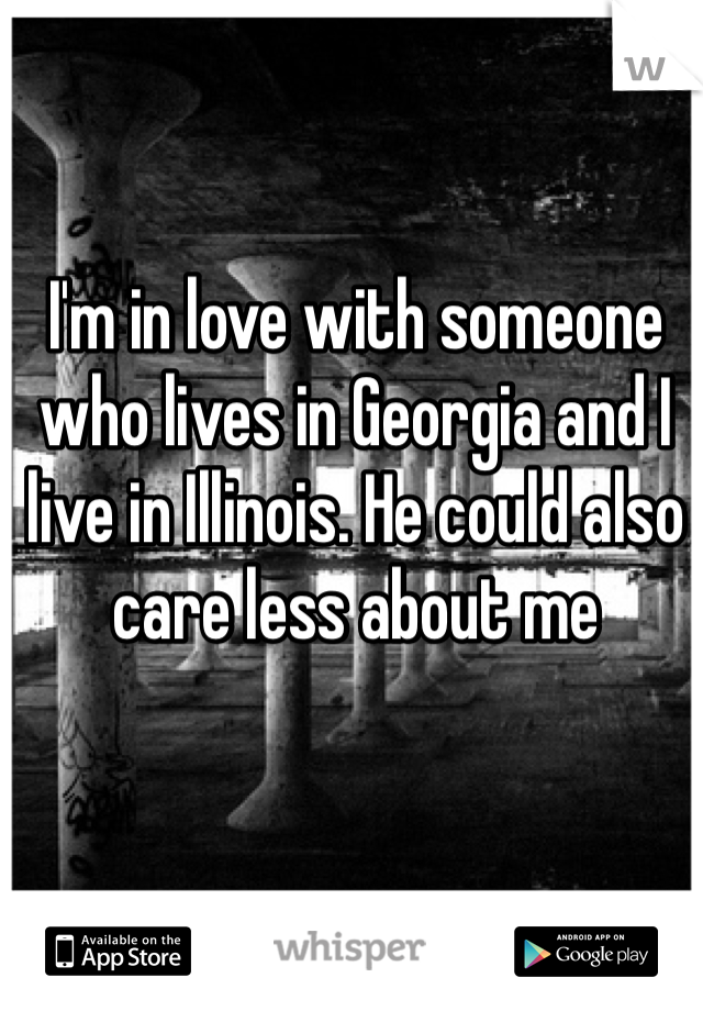 I'm in love with someone who lives in Georgia and I live in Illinois. He could also care less about me