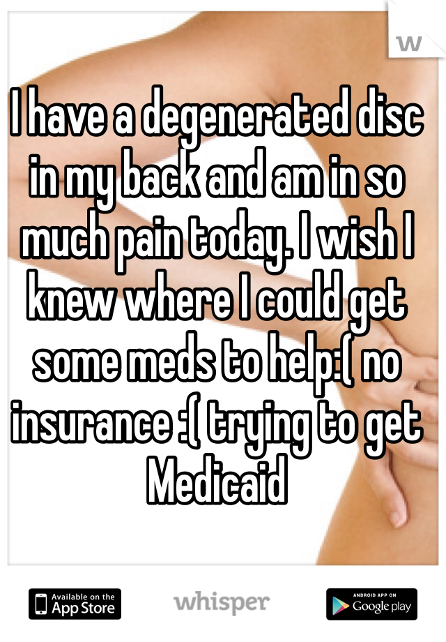 I have a degenerated disc in my back and am in so much pain today. I wish I knew where I could get some meds to help:( no insurance :( trying to get Medicaid