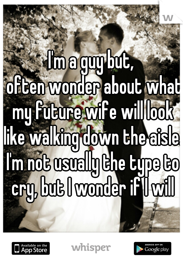 I'm a guy but, I often wonder about what my future wife will look like walking down the aisle. I'm not usually the type to cry, but I wonder if I will