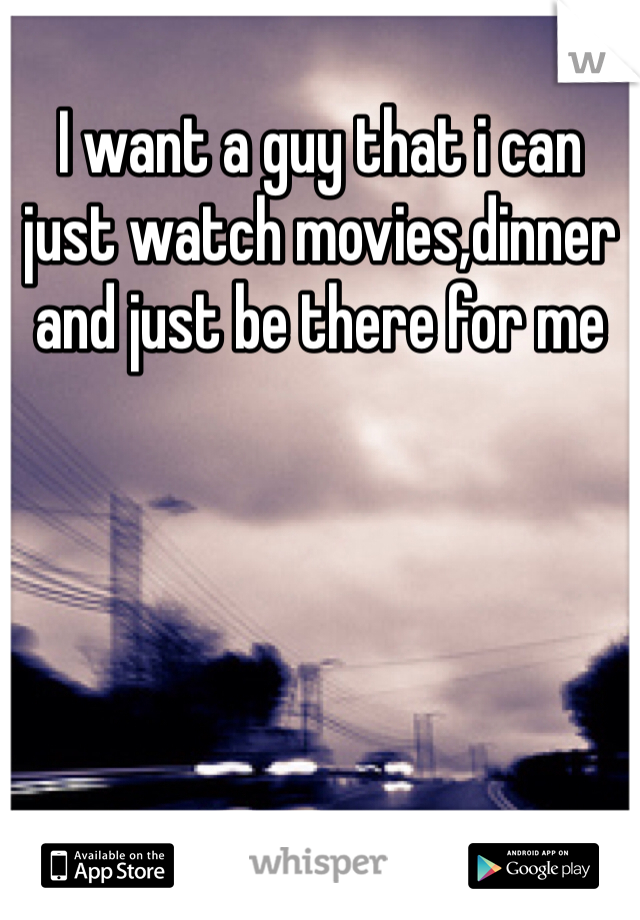 I want a guy that i can just watch movies,dinner and just be there for me