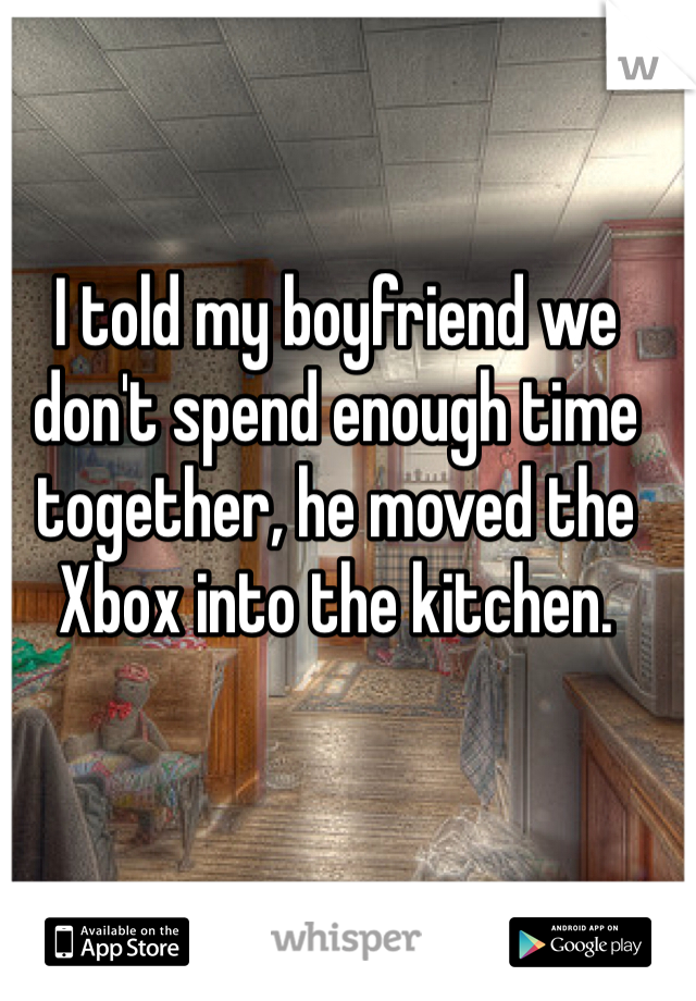 I told my boyfriend we don't spend enough time together, he moved the Xbox into the kitchen.