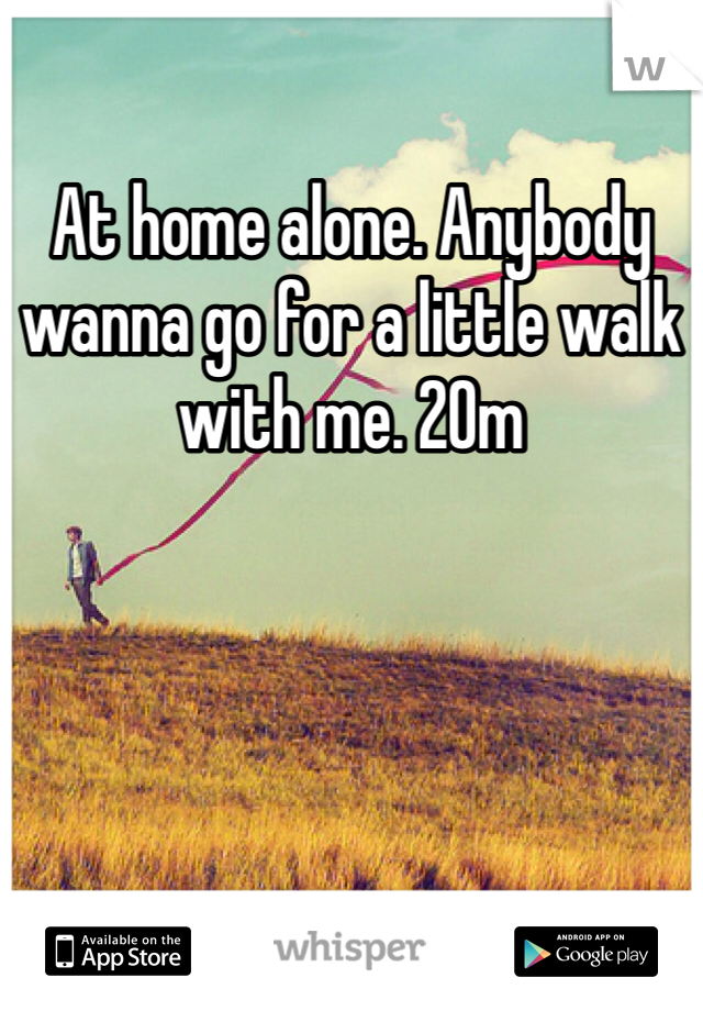 At home alone. Anybody wanna go for a little walk with me. 20m