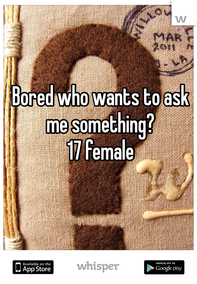 Bored who wants to ask me something?  17 female