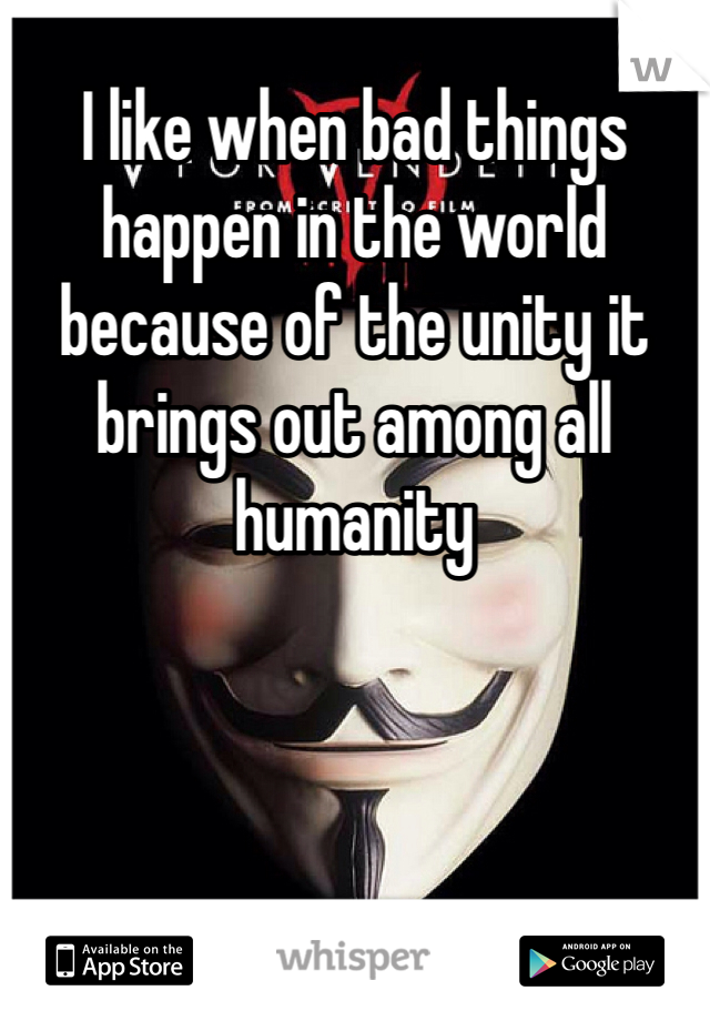 I like when bad things happen in the world because of the unity it brings out among all humanity