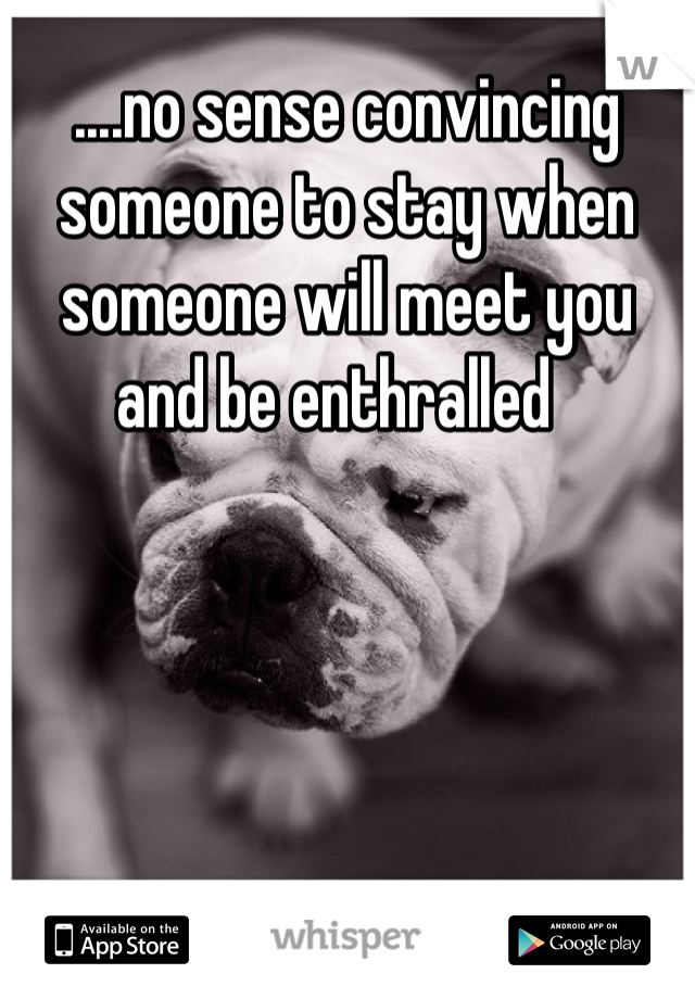 ....no sense convincing someone to stay when someone will meet you and be enthralled
