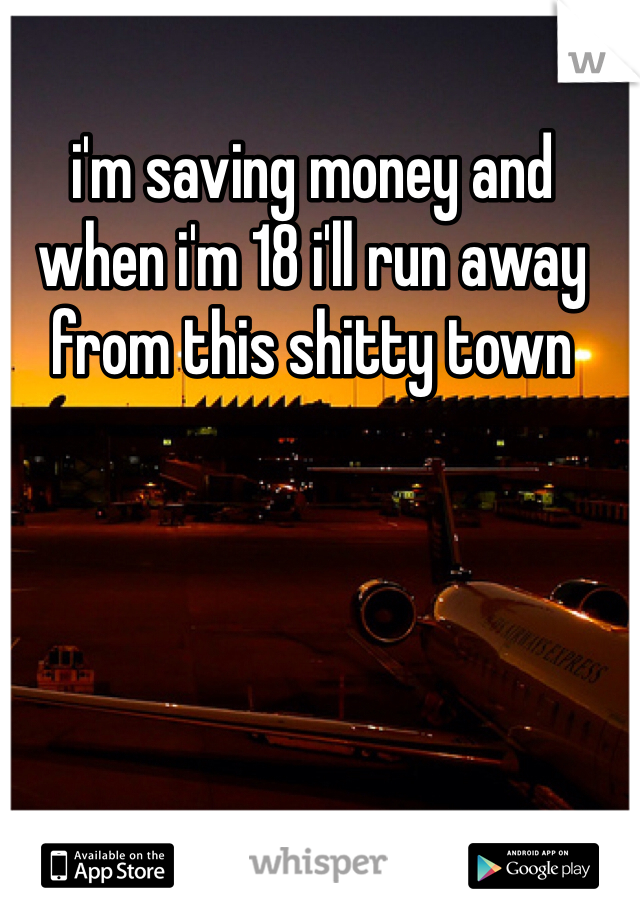 i'm saving money and when i'm 18 i'll run away from this shitty town