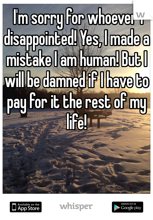 I'm sorry for whoever I disappointed! Yes, I made a mistake I am human! But I will be damned if I have to pay for it the rest of my life!