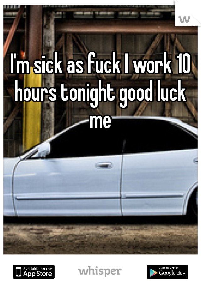 I'm sick as fuck I work 10 hours tonight good luck me