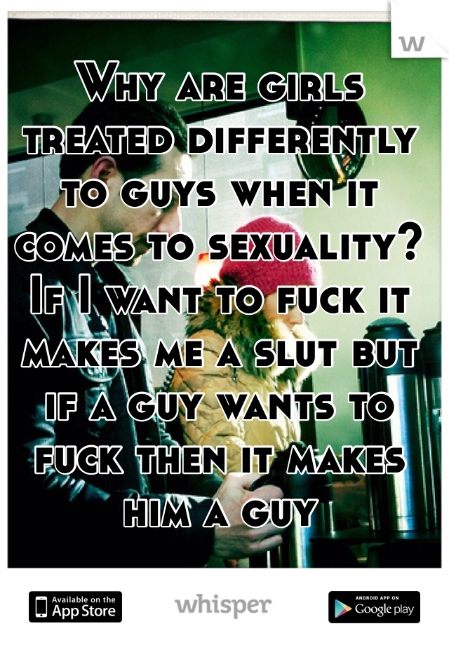 Why are girls treated differently to guys when it comes to sexuality? If I want to fuck it makes me a slut but if a guy wants to fuck then it makes him a guy