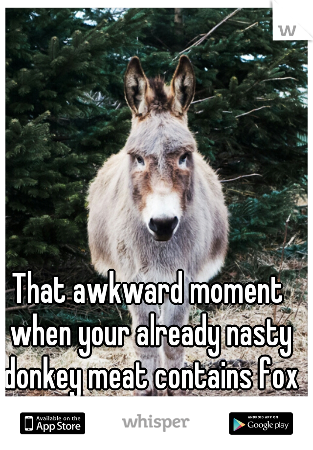 That awkward moment when your already nasty donkey meat contains fox instead.