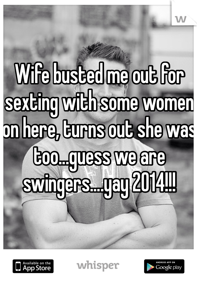 Wife busted me out for sexting with some women on here, turns out she was too...guess we are swingers....yay 2014!!!