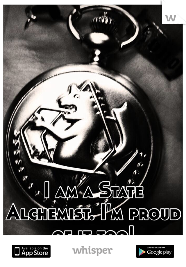 I am a State Alchemist. I'm proud of it too!