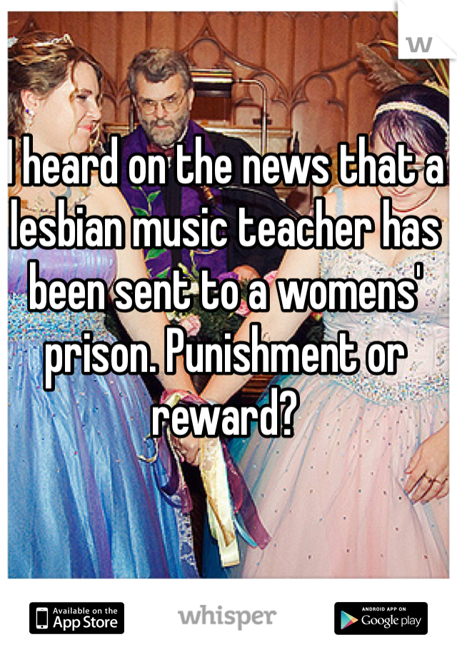I heard on the news that a lesbian music teacher has been sent to a womens' prison. Punishment or reward?