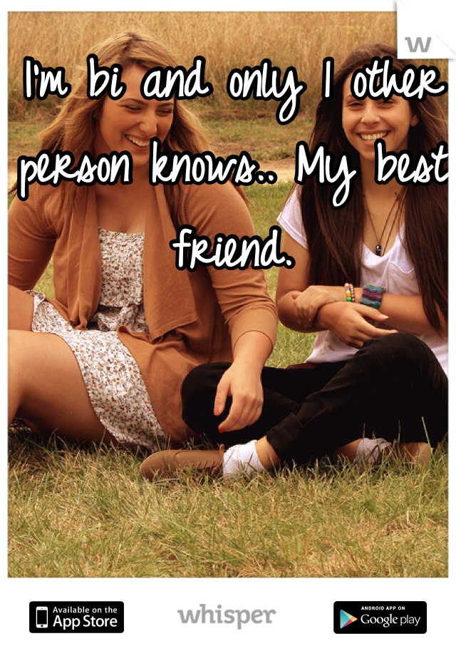 I'm bi and only 1 other person knows.. My best friend.