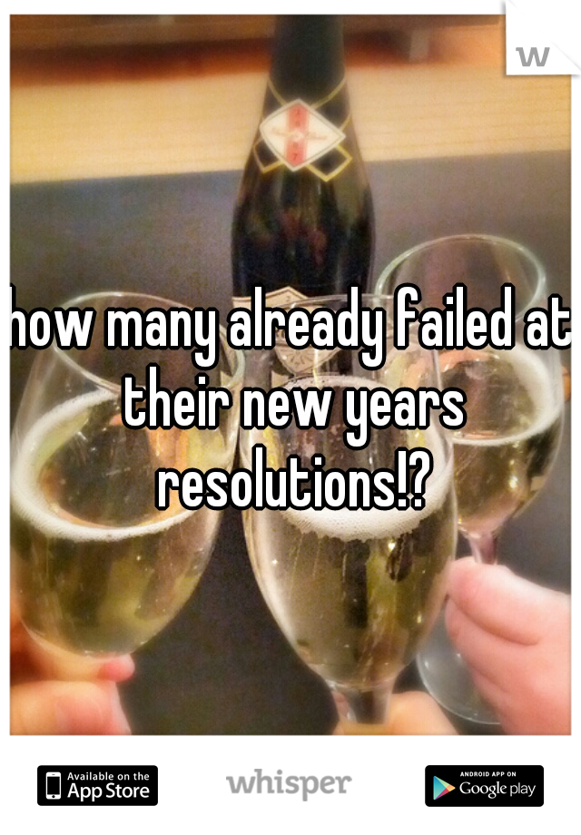 how many already failed at their new years resolutions!?