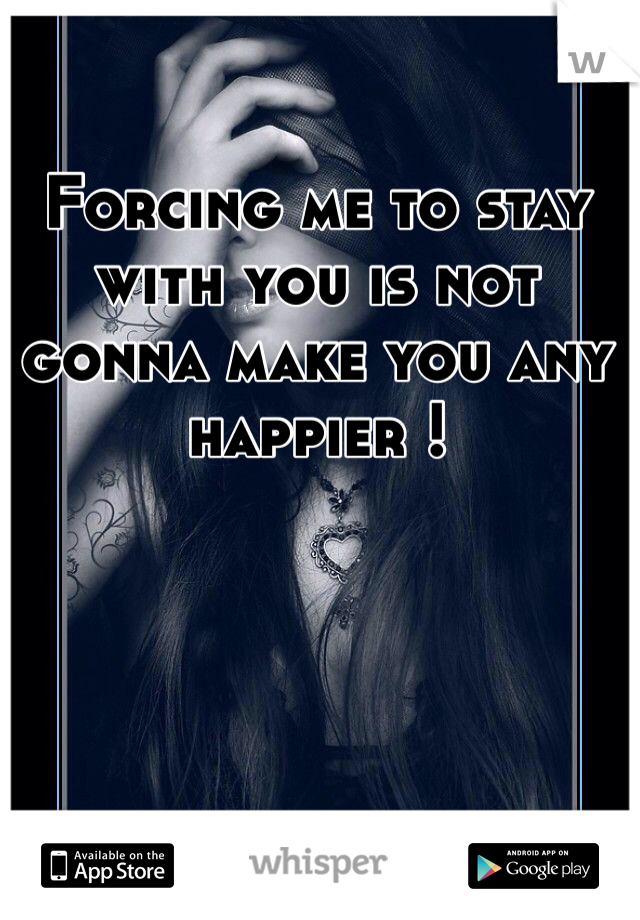 Forcing me to stay with you is not gonna make you any happier !