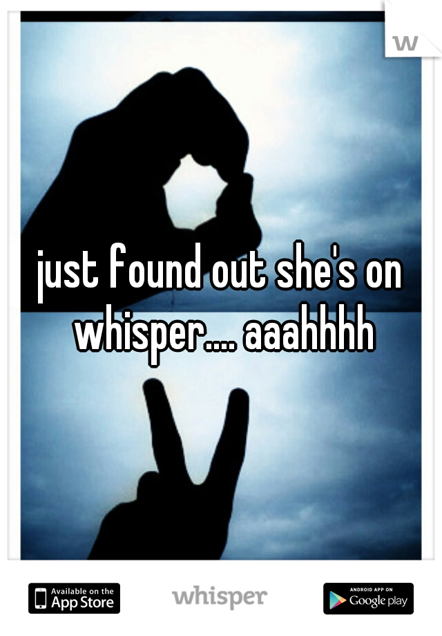 just found out she's on whisper.... aaahhhh