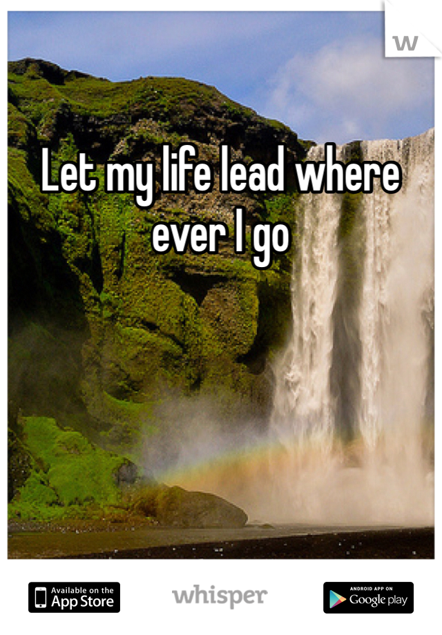 Let my life lead where ever I go