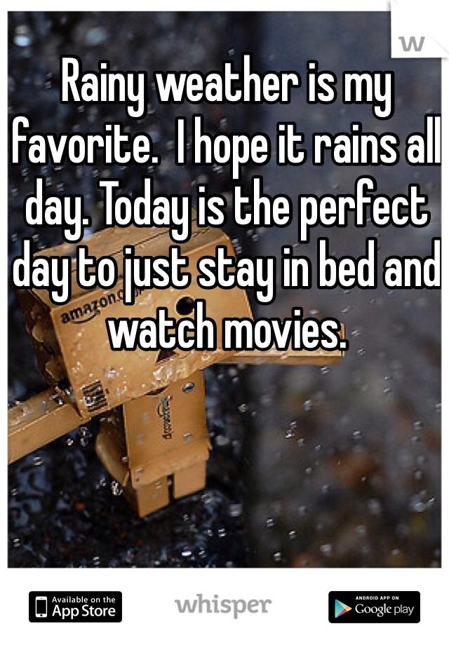 Rainy weather is my favorite.  I hope it rains all day. Today is the perfect day to just stay in bed and watch movies.