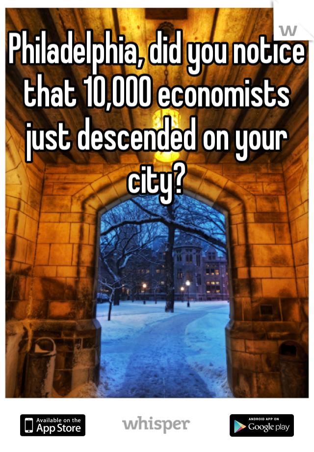 Philadelphia, did you notice that 10,000 economists just descended on your city?