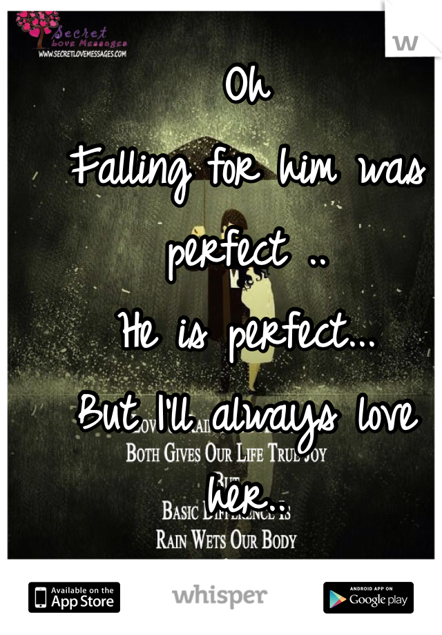 Oh Falling for him was perfect ..  He is perfect...  But I'll always love her..   Happy for once